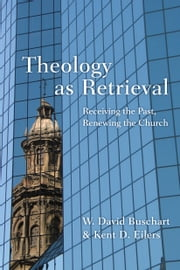 Theology as Retrieval - Receiving the Past, Renewing the Church ebook by W. David Buschart,Kent D. Eilers