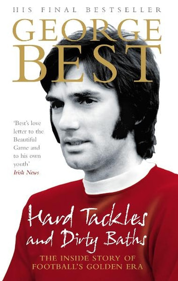 Hard Tackles and Dirty Baths - The inside story of football's golden era ebook by George Best