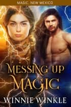 Messing Up Magic - Magic, New Mexico, #37 ebook by Winnie Winkle