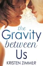 The Gravity Between Us ebook by Kristen Zimmer
