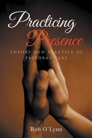 Practicing Presence - Theory and Practice of Pastoral Care ebook by Rob O'Lynn