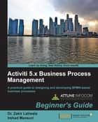 Activiti 5.x Business Process Management Beginner's Guide ebook by Dr. Zakir Laliwala,Irshad Mansuri