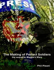 The Making of Perfect Soldiers - The Sequel to Maggie's Wars ebook by Phil Pisani