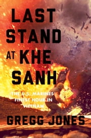 Last Stand at Khe Sanh - The U.S. Marines' Finest Hour in Vietnam ebook by Gregg Jones