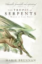 The Tropic of Serpents - A Memoir by Lady Trent ebook by Marie Brennan