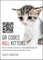 QR Codes Kill Kittens - How to Alienate Customers, Dishearten Employees, and Drive Your Business into the Ground ebook by Scott Stratten,Alison Kramer