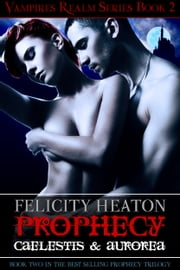 Prophecy: Caelestis and Aurorea (Vampires Realm Romance Series #2) ebook by Felicity Heaton