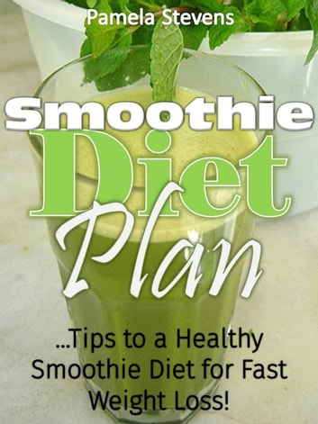 Smoothie Diet Plan: Tips to Healthy Smoothie Diet for Fast Weight Loss ebook by Pamela Stevens