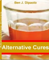 Alternative Cures - The World's Most Effective Practices to Boost Your Immune System, Benefits of Garlic, Benefits of Ginkgo Biloba, World-Class Treatment for Carpal Tunnel Syndrome and The Healing Power of Alternative Health ebook by Ben J. Dipaolo