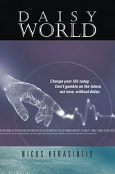 Daisy World - Change your life today. Don't gamble on the future, act now, without delay. ebook by Nicos Kerasiotis
