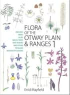 Flora of the Otway Plain and Ranges 1 - Orchids, Irises, Lilies, Grass-trees, Mat-rushes and Other Petaloid Monocotyledons ebook by Enid Mayfield