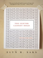 The Center Cannot Hold - My Journey Through Madness ebook by Elyn R. Saks