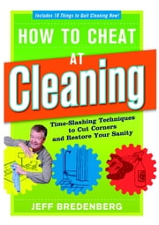 How to Cheat at Cleaning - Time-Slashing Techniques to Cut Corners and Restore Your Sanity ebook by Jeff Bredenberg