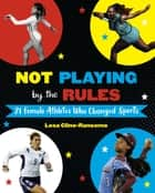 Not Playing by the Rules: 21 Female Athletes Who Changed Sports ebook by Lesa Cline-Ransome