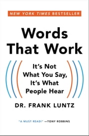 Words That Work - It's Not What You Say, It's What People Hear ebook by Frank Luntz