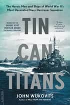 Tin Can Titans - The Heroic Men and Ships of World War II's Most Decorated Navy Destroyer Squadron ebook by John Wukovits