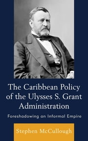 The Caribbean Policy of the Ulysses S. Grant Administration - Foreshadowing an Informal Empire ebook by Stephen McCullough