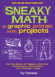 Sneaky Math: A Graphic Primer with Projects - Ace the Basics of Algebra, Geometry, Trigonometry, and Calculus with Everyday Things ebook by Cy Tymony