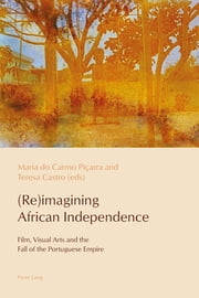 (Re)imagining African Independence - Film, Visual Arts and the Fall of the Portuguese Empire ebook by Maria do Carmo Piçarra, Teresa Castro