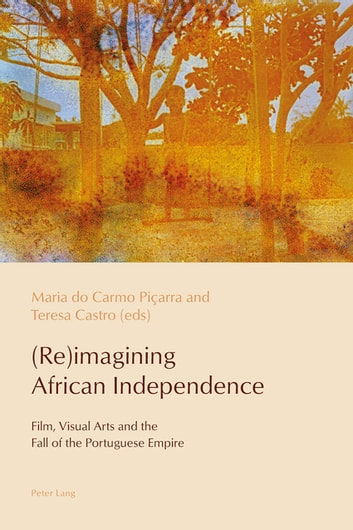 (Re)imagining African Independence - Film, Visual Arts and the Fall of the Portuguese Empire ebook by