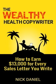 The Wealthy Health Copywriter: How to Earn $13,000 for Every Sales Letter You Write ebook by Nick Daniel