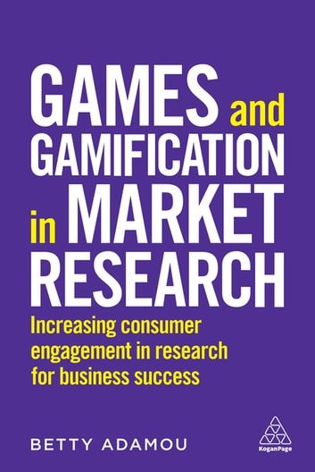 Games and Gamification in Market Research - Increasing Consumer Engagement in Research for Business Success eBook by Betty Adamou