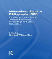 International Sport: A Bibliography, 2000 - An Index to Sports History Journals, Conference Proceedings and Essay Collections ebook by Richard William Cox