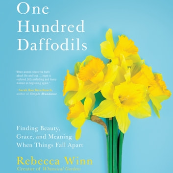 One Hundred Daffodils - Finding Beauty, Grace, and Meaning When Things Fall Apart audiobook by Rebecca Winn
