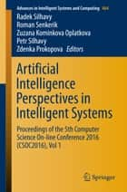 Artificial Intelligence Perspectives in Intelligent Systems - Proceedings of the 5th Computer Science On-line Conference 2016 (CSOC2016), Vol 1 ebook by Radek Silhavy, Roman Senkerik, Zuzana Kominkova Oplatkova,...