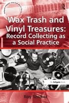 Wax Trash and Vinyl Treasures: Record Collecting as a Social Practice ebook by Roy Shuker