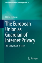 The European Union as Guardian of Internet Privacy - The Story of Art 16 TFEU ebook by Hielke Hijmans