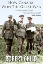 How Canada Won the Great War ebook by Robert Child