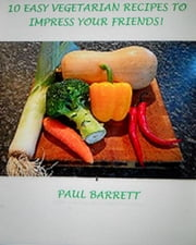 10 Easy Vegetarian Recipes to Impress Your Friends! ebook by Paul Barrett
