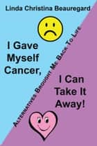 I Gave Myself Cancer, I Can Take It Away! ebook by Linda Christina Beauregard