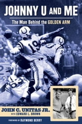 Johnny U and Me: The Man Behind the Golden Arm ebook by Unitas Jr., John C.