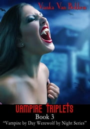 Vampire Triplets Book 3 - Vampire by Day Werewolf by Night, #3 ebook by Vianka Van Bokkem