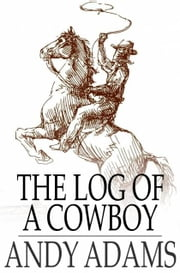 The Log of a Cowboy - A Narrative of the Old Trail Days ebook by Andy Adams