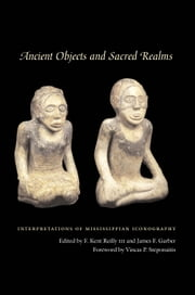Ancient Objects and Sacred Realms - Interpretations of Mississippian Iconography ebook by F. Kent, III Reilly,James F. Garber,Vincas P.  Steponaitis