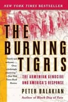 The Burning Tigris - The Armenian Genocide and America's Response ebook by Peter Balakian