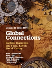 Global Connections: Volume 2, Since 1500 - Politics, Exchange, and Social Life in World History ebook by John Coatsworth,Juan Cole,Peter C. Perdue,Charles Tilly,Michael P. Hanagan,Louise Tilly