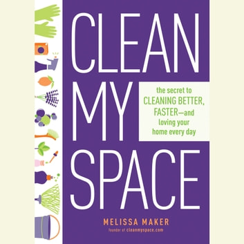 Clean My Space - The Secret to Cleaning Better, Faster, and Loving Your Home Every Day audiobook by Melissa Maker