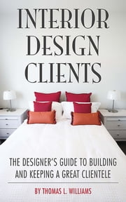 Interior Design Clients - The Designer's Guide to Building and Keeping a Great Clientele ebook by Thomas L. Williams