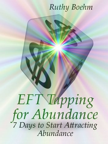 EFT Tapping For Abundance: 7 Days to Start Attracting Abundance ebook by Ruthy Boehm