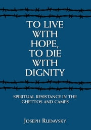 To Live with Hope, to Die with Dignity - Spiritual Resistance in the Ghettos and Camps ebook by Joseph Rudavsky