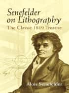 Senefelder on Lithography - The Classic 1819 Treatise ebook by Alois Senefelder