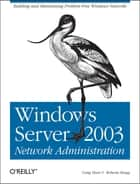 Windows Server 2003 Network Administration - Building and Maintaining Problem-Free Windows Networks ebook by Craig Hunt, Roberta Bragg