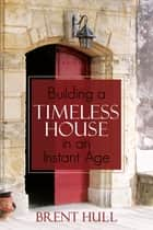 Building a Timeless House in an Instant Age ebook by Brent Hull