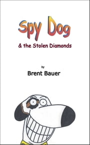 Spy Dog & the Stolen Diamonds: Children's Picture Book ebook by Brent Bauer