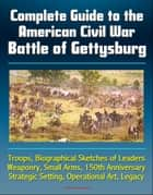 Complete Guide to the American Civil War Battle of Gettysburg: Troops, Biographical Sketches of Leaders, Weaponry, Small Arms, 150th Anniversary, Strategic Setting, Operational Art, Legacy ebook by Progressive Management