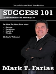 Success 101 - A Reality Guide to Kicking ASS ebook by Mark T. Farias
